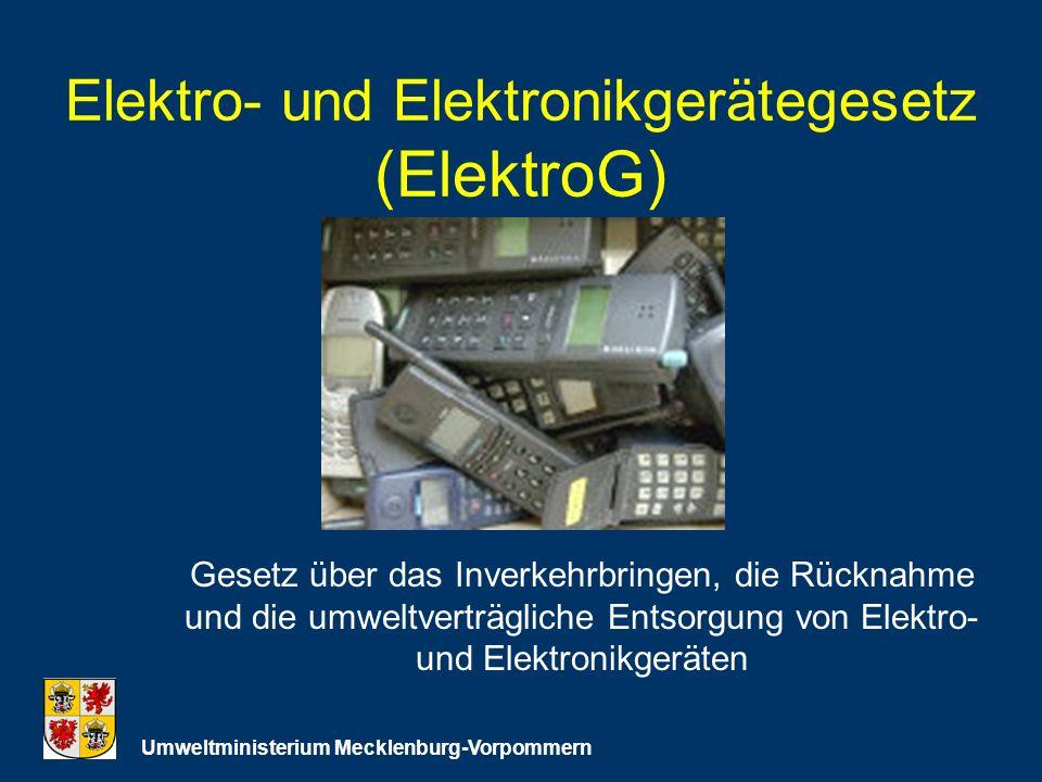 Elektro- und Elektronikgerätegesetz (ElektroG) Umweltministerium Mecklenburg-Vorpommern Gesetz über das Inverkehrbringen, die Rücknahme und die umweltverträgliche Entsorgung von Elektro- und Elektronikgeräten
