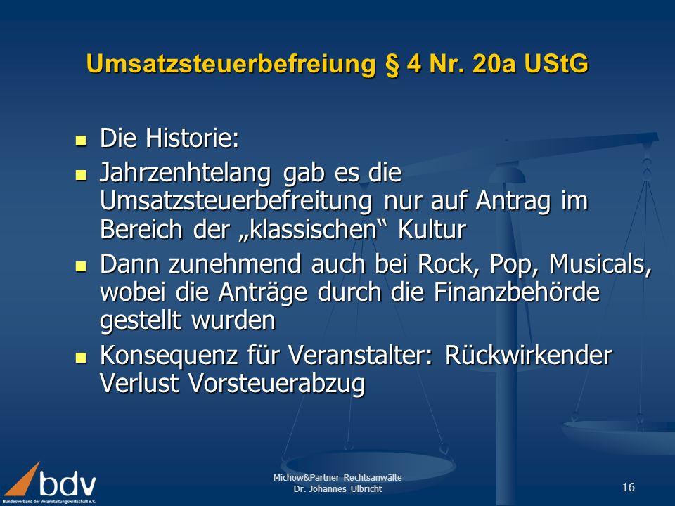 Michow&Partner Rechtsanwälte Dr. Johannes Ulbricht 16 Umsatzsteuerbefreiung § 4 Nr. 20a UStG Die Historie: Die Historie: Jahrzenhtelang gab es die Ums