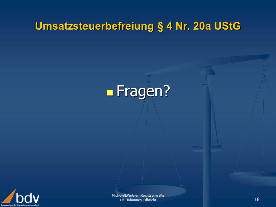 Michow&Partner Rechtsanwälte Dr. Johannes Ulbricht 18 Umsatzsteuerbefreiung § 4 Nr. 20a UStG Fragen? Fragen?