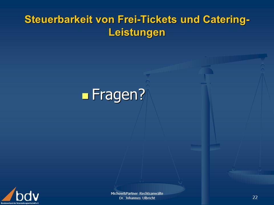 Michow&Partner Rechtsanwälte Dr. Johannes Ulbricht 22 Steuerbarkeit von Frei-Tickets und Catering- Leistungen Fragen? Fragen?