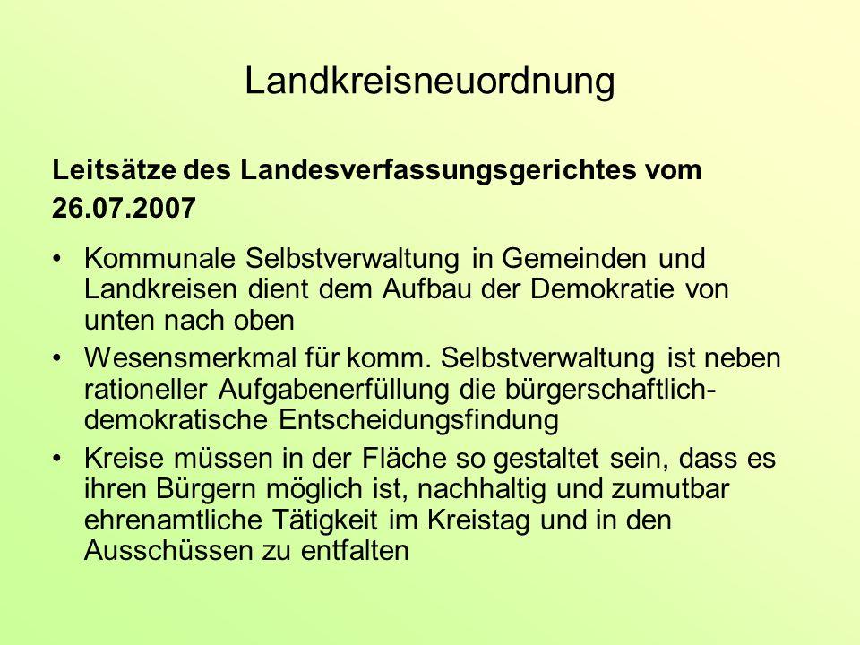 Landkreisneuordnung Leitsätze des Landesverfassungsgerichtes vom 26.07.2007 Kommunale Selbstverwaltung in Gemeinden und Landkreisen dient dem Aufbau der Demokratie von unten nach oben Wesensmerkmal für komm.
