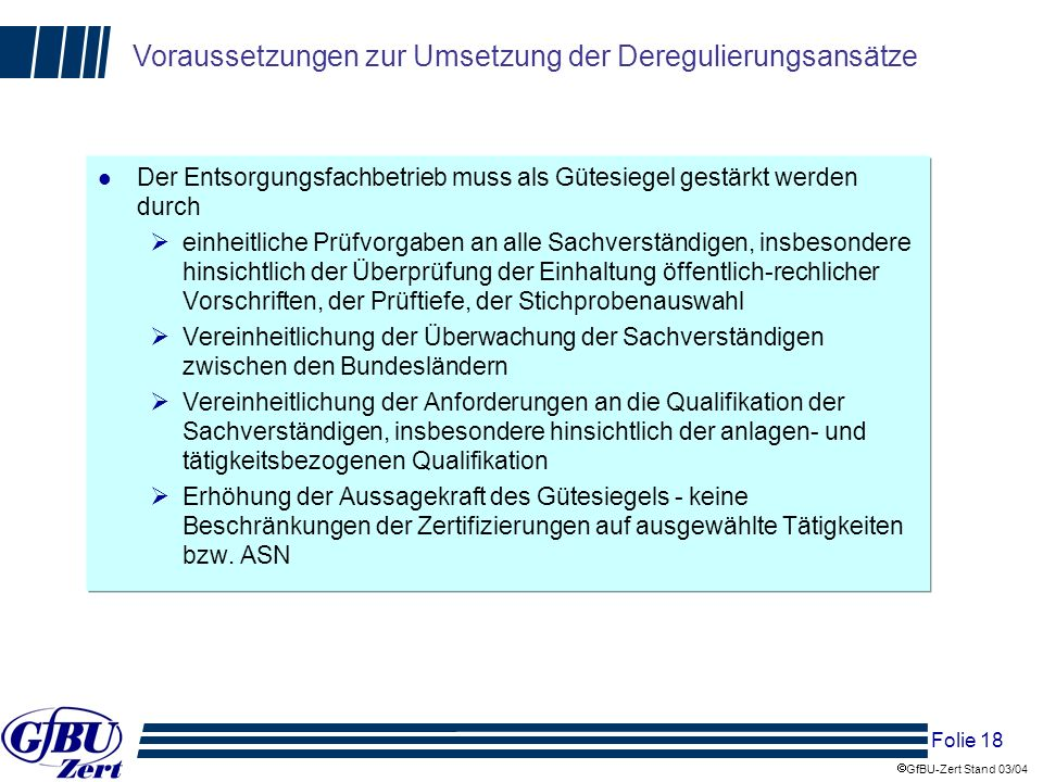 Folie 18 GfBU-Zert Stand 03/04 Voraussetzungen zur Umsetzung der Deregulierungsansätze l Der Entsorgungsfachbetrieb muss als Gütesiegel gestärkt werde