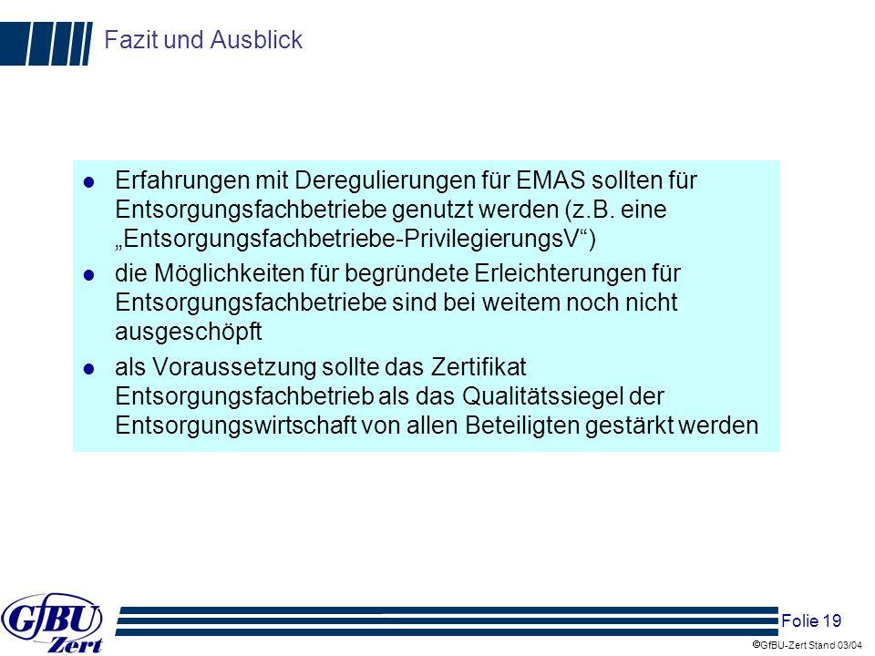 Folie 19 GfBU-Zert Stand 03/04 Fazit und Ausblick l Erfahrungen mit Deregulierungen für EMAS sollten für Entsorgungsfachbetriebe genutzt werden (z.B.