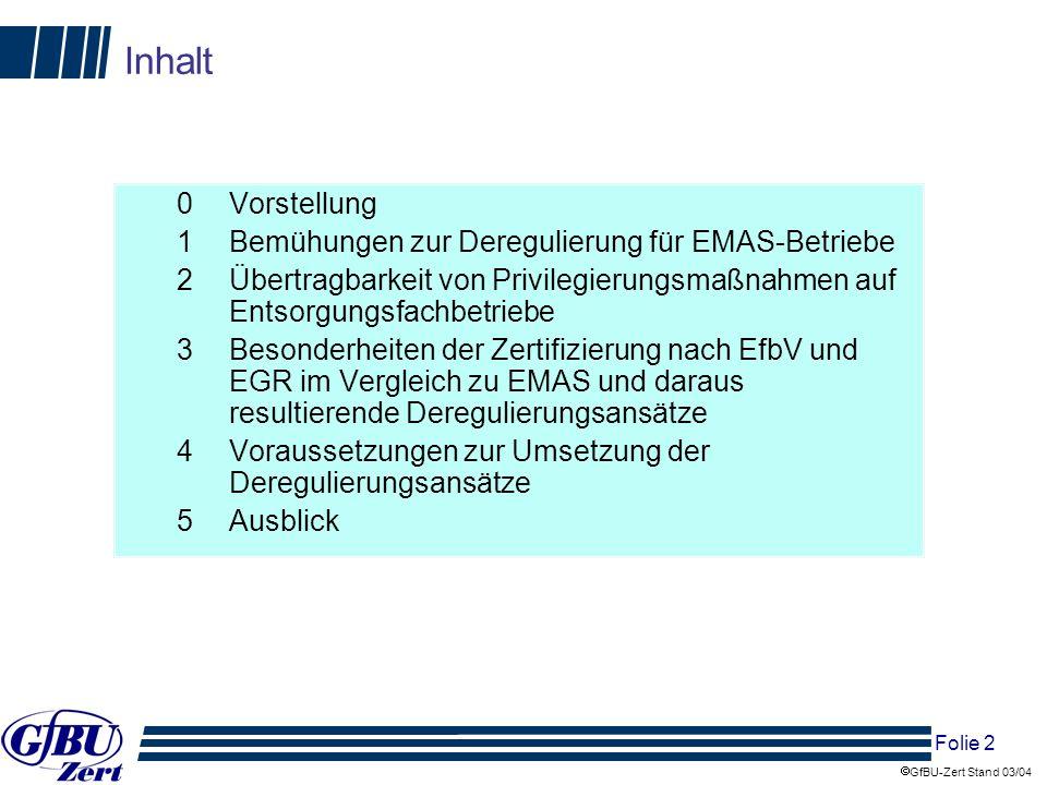 Folie 13 GfBU-Zert Stand 03/04 Privilegierungen für Entsorgungsfachbetriebe im Vergleich zu EMAS EMAS-Privilegierungs-Verordnung § 2 Verzicht auf Anzeige- und Mitteilungspflichten zur Betriebsorganisation nach §52a BImSchG § 3 (1) Verzicht auf Immissionsschutz-, Störfall- und Abfallbeauftragten bei EMAS-Anlage oder bei Entsorgungsfachbetrieb (!) § 3 (2) Verzicht auf Jahresbericht des Immissionsschutz-, Störfall- und Abfallbeauftragten § 4 Ermittlungen von Emissionen bei genehmigungsbedürftigen Anlagen – Fristverlängerung und mit eigenem Personal § 5 Gestattung wiederkehrende Messungen, Funktionsprüfungen mit eigenem Personal bei LHKW-Anlagen, Verbrennungsanlagen, Großfeuerungsanlagen, Tanklager, Tankstellen für Ottokraftstoffe § 6 Gestattung sicherheitstechnische Prüfungen nach § 29a BImSchG mit eigenem Personal § 7 keine zwingende Vorlage der Berichte nach 2.
