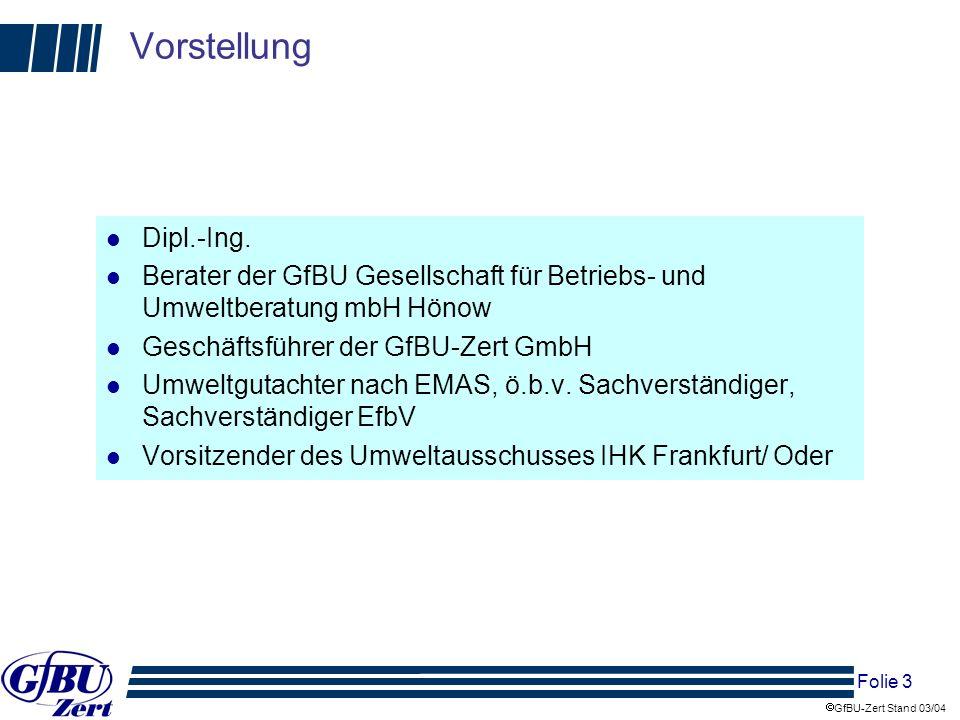 Folie 4 GfBU-Zert Stand 03/04 Vorstellung l GfBU mbH mit Sitz in Hönow, Land Brandenburg, ist seit 1997 Umweltgutachterorganisation und Technische Überwachungsorganisation für entsorgungsfachbetriebe, 10/2002 Ausgründung der GfBU-Zert als Zertifizierungsstelle für Umwelt- und Qualitätsmanagementsysteme l Für die sind 2 Umweltgutachter und 4 Sachverständige nach EfBV tätig l Zulassungen der eigenen Umweltgutachter für die Branchen Recycling, Behandlung, Vernichtung oder Endlagerung von festen oder flüssigen Abfällen (jetzt O 90.00.3 - 6) Mineralölverarbeitung (DF 23.2) Chemische Industrie (DG 24) Wasserversorgung (E 41) Abwasserbeseitigung (O 90.00.1 und 90.00.2) l Kooperationen mit anderen Umweltgutachtern für weitere Branchen (sog.