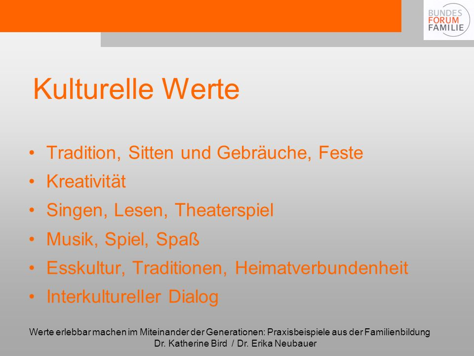 Werte erlebbar machen im Miteinander der Generationen: Praxisbeispiele aus der Familienbildung Dr. Katherine Bird / Dr. Erika Neubauer Kulturelle Wert