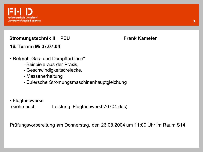 1 Strömungstechnik II PEU Frank Kameier 16. Termin Mi 07.07.04 Referat Gas- und Dampfturbinen - Beispiele aus der Praxis, - Geschwindigkeitsdreiecke,