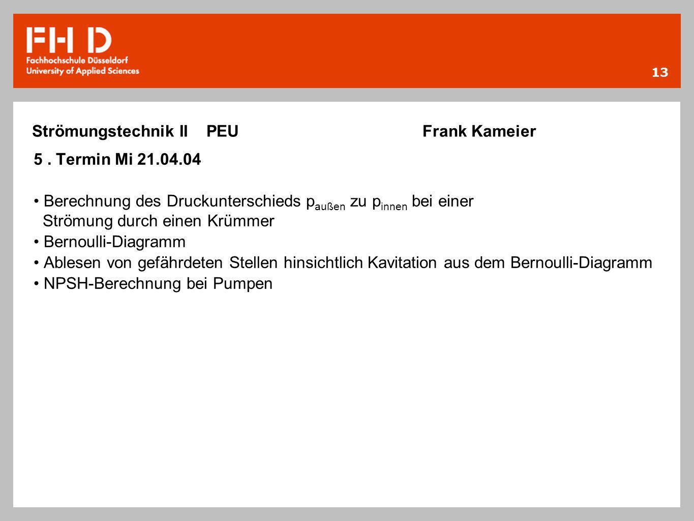 13 Strömungstechnik II PEU Frank Kameier 5. Termin Mi 21.04.04 Berechnung des Druckunterschieds p außen zu p innen bei einer Strömung durch einen Krüm