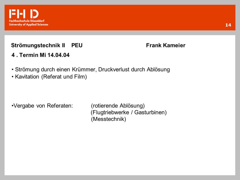 14 Strömungstechnik II PEU Frank Kameier 4. Termin Mi 14.04.04 Strömung durch einen Krümmer, Druckverlust durch Ablösung Kavitation (Referat und Film)
