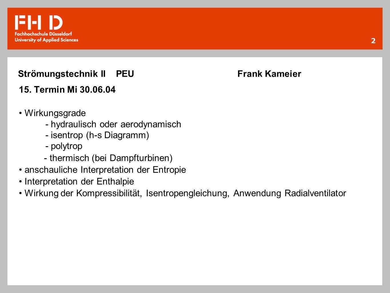 2 Strömungstechnik II PEU Frank Kameier 15. Termin Mi 30.06.04 Wirkungsgrade - hydraulisch oder aerodynamisch - isentrop (h-s Diagramm) - polytrop - t