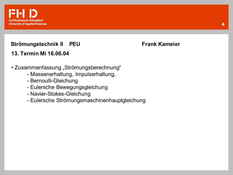 4 Strömungstechnik II PEU Frank Kameier 13. Termin Mi 16.06.04 Zusammenfassung Strömungsberechnung - Massenerhaltung, Impulserhaltung, - Bernoulli-Gle