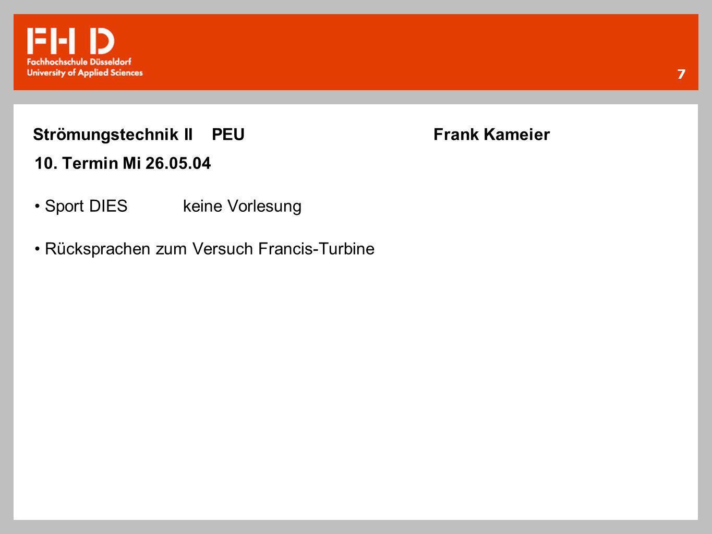 7 Strömungstechnik II PEU Frank Kameier 10. Termin Mi 26.05.04 Sport DIESkeine Vorlesung Rücksprachen zum Versuch Francis-Turbine