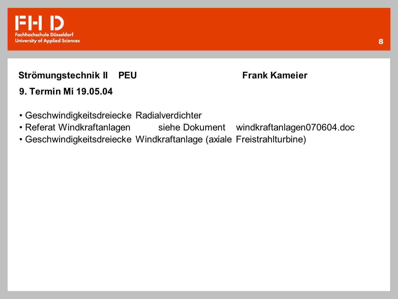 8 Strömungstechnik II PEU Frank Kameier 9. Termin Mi 19.05.04 Geschwindigkeitsdreiecke Radialverdichter Referat Windkraftanlagensiehe Dokument windkra