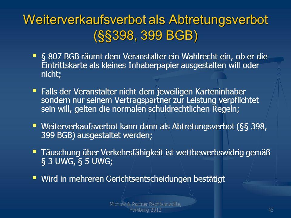 Michow & Partner Rechtsanwälte, Hamburg 201245 Weiterverkaufsverbot als Abtretungsverbot (§§398, 399 BGB) § 807 BGB räumt dem Veranstalter ein Wahlrec