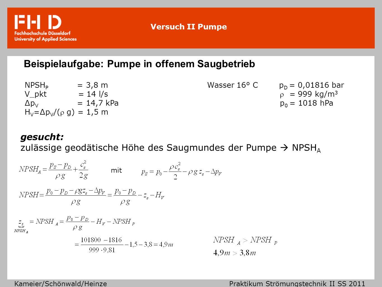Versuch II Pumpe Kameier/Schönwald/Heinze Praktikum Strömungstechnik II SS 2011 Beispielaufgabe: Pumpe in offenem Saugbetrieb NPSH P = 3,8 mWasser 16°