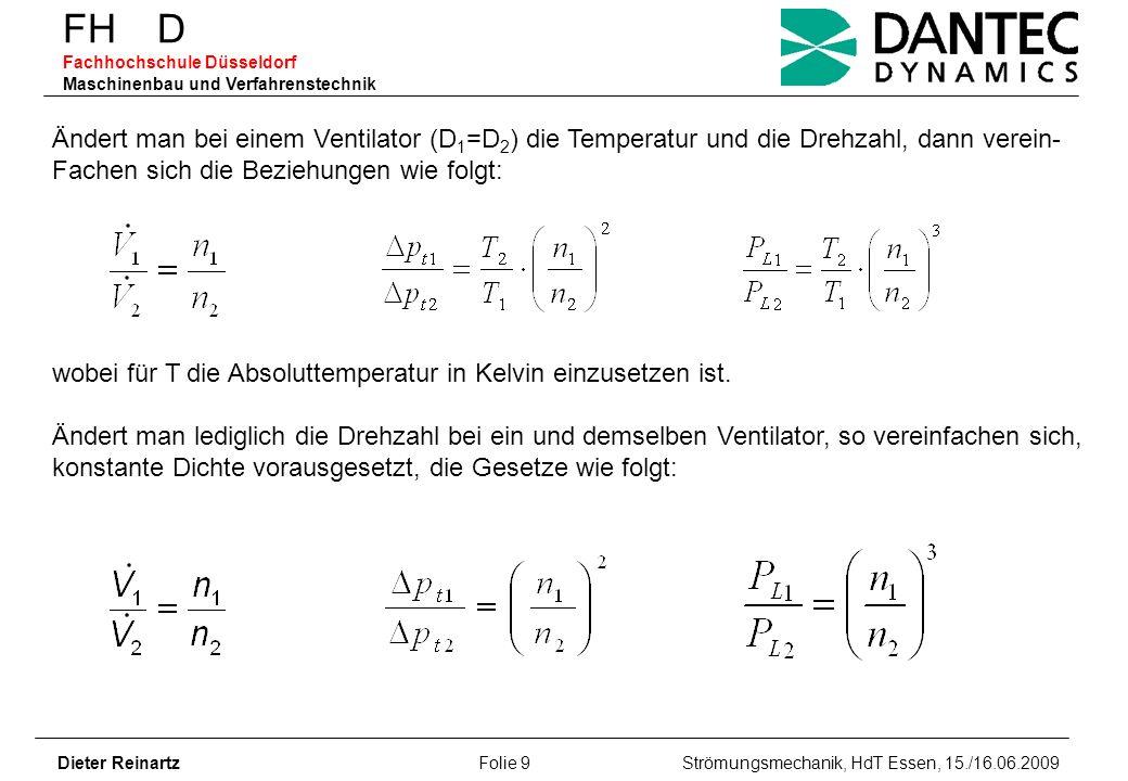 FH D Fachhochschule Düsseldorf Maschinenbau und Verfahrenstechnik Dieter Reinartz Folie 10 Strömungsmechanik, HdT Essen, 15./16.06.2009 Beispiel: (Drehzahlgeregelter Radialventilator mit rückwärts gekrümmten Laufschaufeln, 2-seitig saugend, D 2 =630 mm, =5,1 m 3 /s, =1150 Pa, n 1 =1302 min -1, P L1 =7,25 kW) a)Wie ändert sich der Volumenstrom des Ventilators bei Änderung seiner Drehzahl auf n 2 =1450 min -1 .