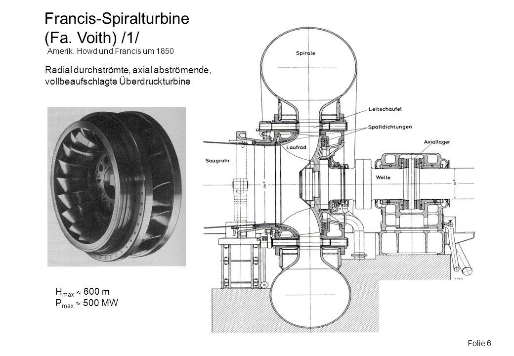Francis-Spiralturbine (Fa. Voith) /1/ Folie 6 Amerik. Howd und Francis um 1850 H max 600 m P max 500 MW Radial durchströmte, axial abströmende, vollbe