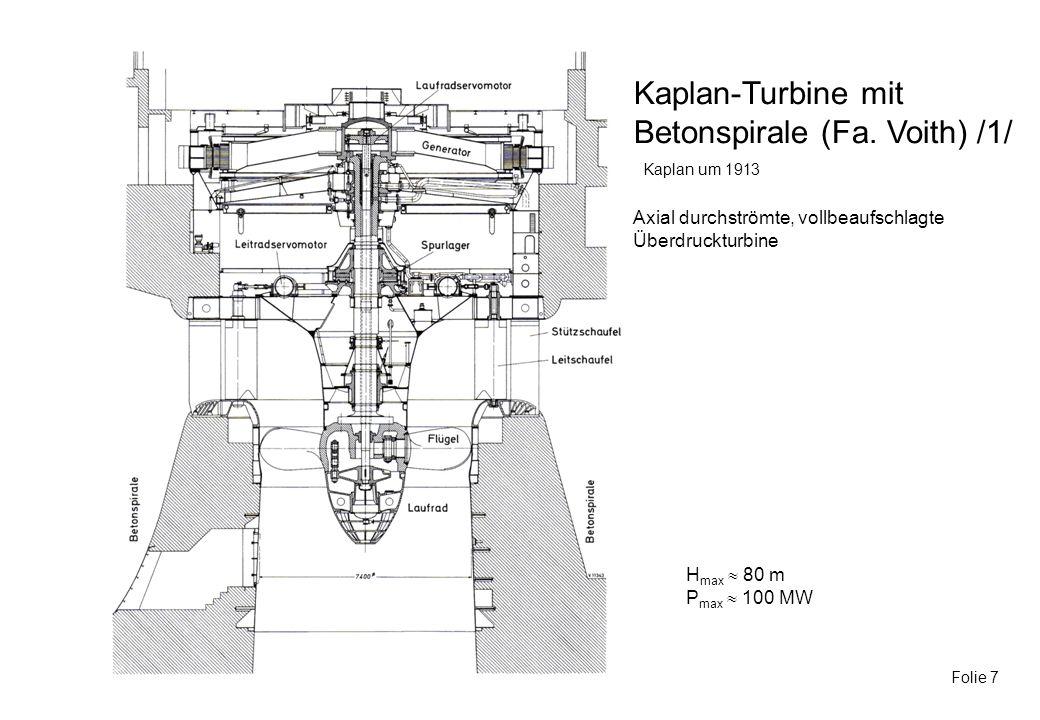 Kaplan-Turbine mit Betonspirale (Fa. Voith) /1/ Folie 7 Kaplan um 1913 H max 80 m P max 100 MW Axial durchströmte, vollbeaufschlagte Überdruckturbine