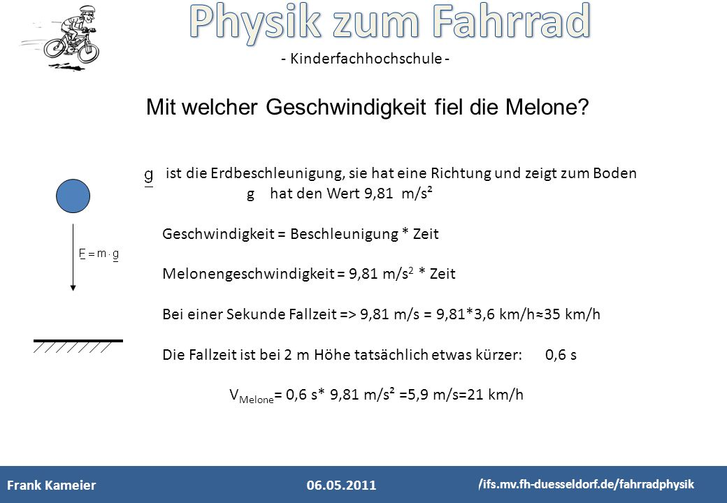 - Kinderfachhochschule - Frank Kameier http://ifs.mv.fh-duesseldorf.de/fahrradphysik Mit welcher Geschwindigkeit fiel die Melone? ist die Erdbeschleun
