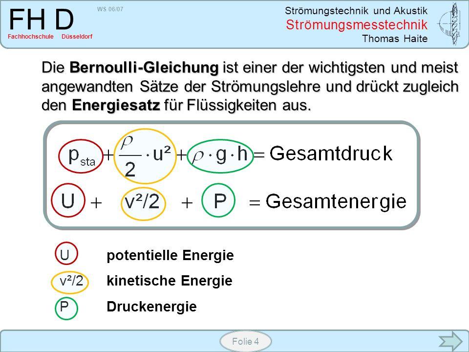 WS 06/07 Strömungstechnik und Akustik Strömungsmesstechnik Thomas Haite FH D Fachhochschule Düsseldorf Folie 4 Die Bernoulli-Gleichung ist einer der w