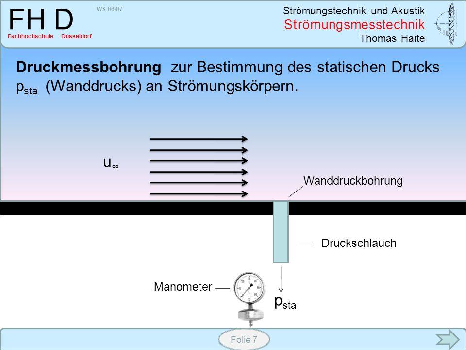 WS 06/07 Strömungstechnik und Akustik Strömungsmesstechnik Thomas Haite FH D Fachhochschule Düsseldorf Folie 8 Kombiniert man ein Pitot-Rohr mit einer Druckmessbohrung lässt sich durch Differenzbildung der dynamischen Druck und damit die Strömungsgeschwindigkeit berechnen u p ges p sta