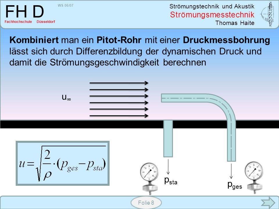 WS 06/07 Strömungstechnik und Akustik Strömungsmesstechnik Thomas Haite FH D Fachhochschule Düsseldorf Folie 8 Kombiniert man ein Pitot-Rohr mit einer