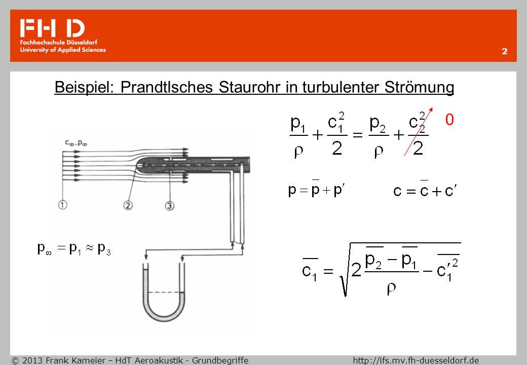 © 2013 Frank Kameier – HdT Aeroakustik - Grundbegriffe http://ifs.mv.fh-duesseldorf.de 2 Beispiel: Prandtlsches Staurohr in turbulenter Strömung 0