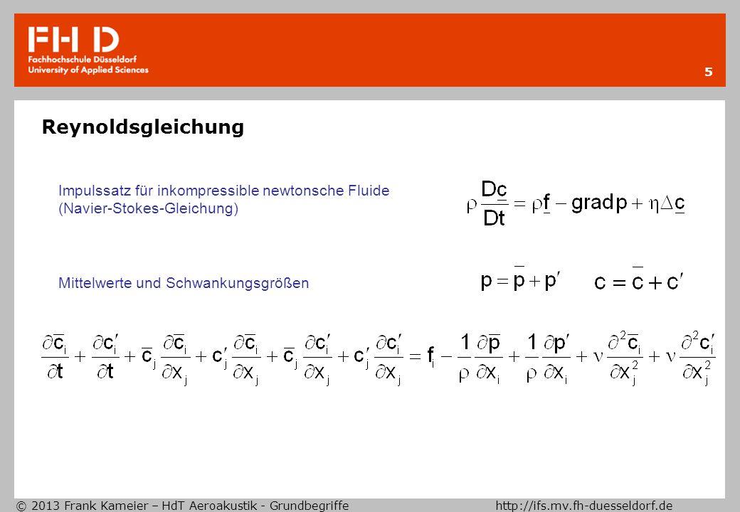 © 2013 Frank Kameier – HdT Aeroakustik - Grundbegriffe http://ifs.mv.fh-duesseldorf.de 5 Reynoldsgleichung Impulssatz für inkompressible newtonsche Fluide (Navier-Stokes-Gleichung) Mittelwerte und Schwankungsgrößen