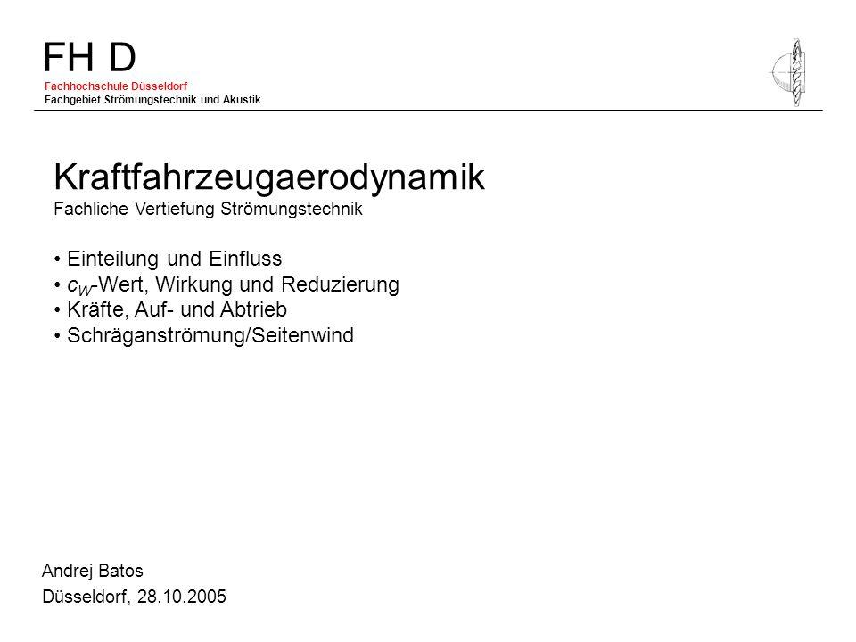 FH D Fachhochschule Düsseldorf Fachgebiet Strömungstechnik und Akustik Andrej Batos Düsseldorf, 28.10.2005 Kraftfahrzeugaerodynamik Fachliche Vertiefu
