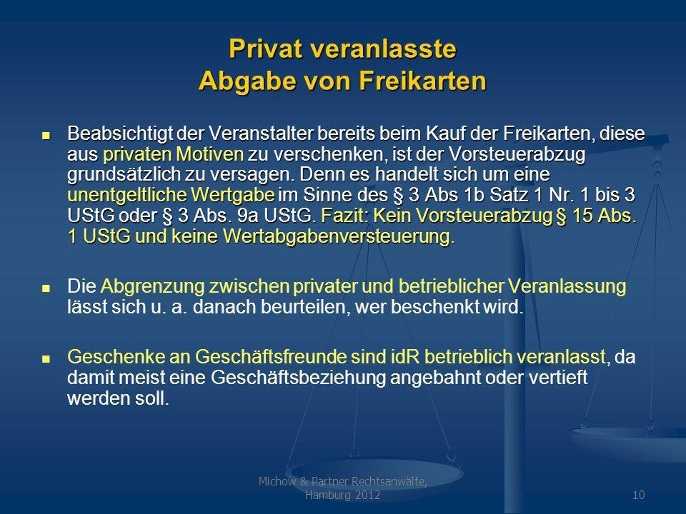 Michow & Partner Rechtsanwälte, Hamburg 201210 Privat veranlasste Abgabe von Freikarten Beabsichtigt der Veranstalter bereits beim Kauf der Freikarten, diese aus privaten Motiven zu verschenken, ist der Vorsteuerabzug grundsätzlich zu versagen.