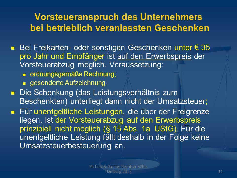 Michow & Partner Rechtsanwälte, Hamburg 201211 Vorsteueranspruch des Unternehmers bei betrieblich veranlassten Geschenken Bei Freikarten- oder sonstigen Geschenken unter 35 pro Jahr und Empfänger ist auf den Erwerbspreis der Vorsteuerabzug möglich.