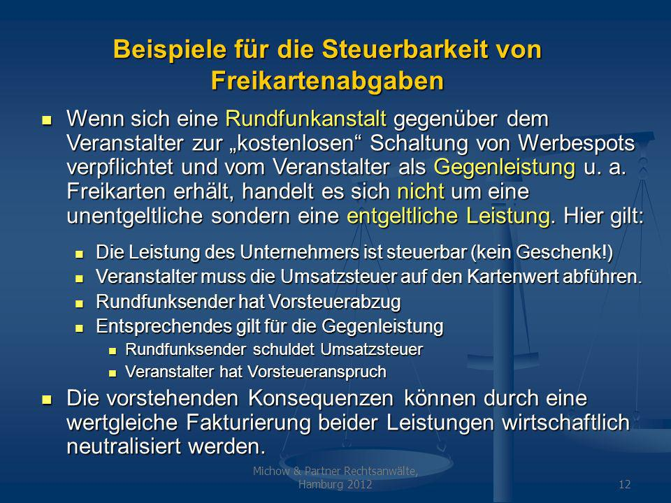 Michow & Partner Rechtsanwälte, Hamburg 201212 Beispiele für die Steuerbarkeit von Freikartenabgaben Wenn sich eine Rundfunkanstalt gegenüber dem Veranstalter zur kostenlosen Schaltung von Werbespots verpflichtet und vom Veranstalter als Gegenleistung u.