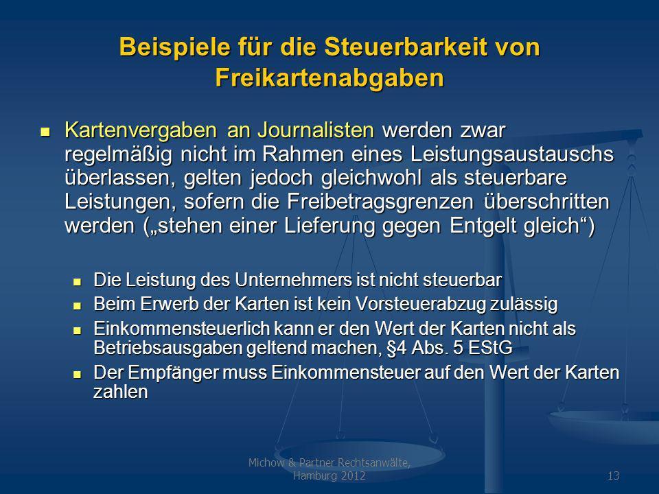Michow & Partner Rechtsanwälte, Hamburg 201213 Beispiele für die Steuerbarkeit von Freikartenabgaben Kartenvergaben an Journalisten werden zwar regelmäßig nicht im Rahmen eines Leistungsaustauschs überlassen, gelten jedoch gleichwohl als steuerbare Leistungen, sofern die Freibetragsgrenzen überschritten werden (stehen einer Lieferung gegen Entgelt gleich) Kartenvergaben an Journalisten werden zwar regelmäßig nicht im Rahmen eines Leistungsaustauschs überlassen, gelten jedoch gleichwohl als steuerbare Leistungen, sofern die Freibetragsgrenzen überschritten werden (stehen einer Lieferung gegen Entgelt gleich) Die Leistung des Unternehmers ist nicht steuerbar Die Leistung des Unternehmers ist nicht steuerbar Beim Erwerb der Karten ist kein Vorsteuerabzug zulässig Beim Erwerb der Karten ist kein Vorsteuerabzug zulässig Einkommensteuerlich kann er den Wert der Karten nicht als Betriebsausgaben geltend machen, §4 Abs.