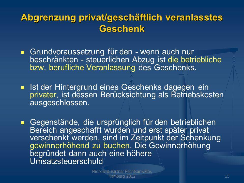Michow & Partner Rechtsanwälte, Hamburg 201215 Abgrenzung privat/geschäftlich veranlasstes Geschenk Grundvoraussetzung für den - wenn auch nur beschränkten - steuerlichen Abzug ist die betriebliche bzw.