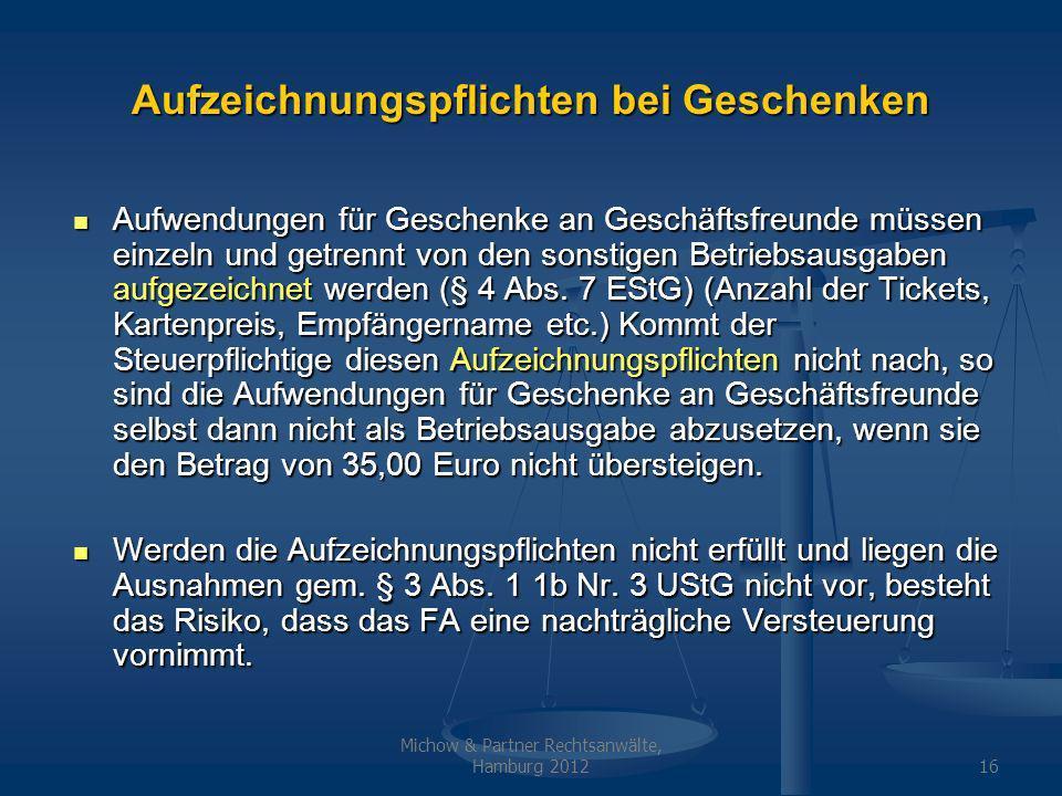 Michow & Partner Rechtsanwälte, Hamburg 201216 Aufzeichnungspflichten bei Geschenken Aufwendungen für Geschenke an Geschäftsfreunde müssen einzeln und getrennt von den sonstigen Betriebsausgaben aufgezeichnet werden (§ 4 Abs.