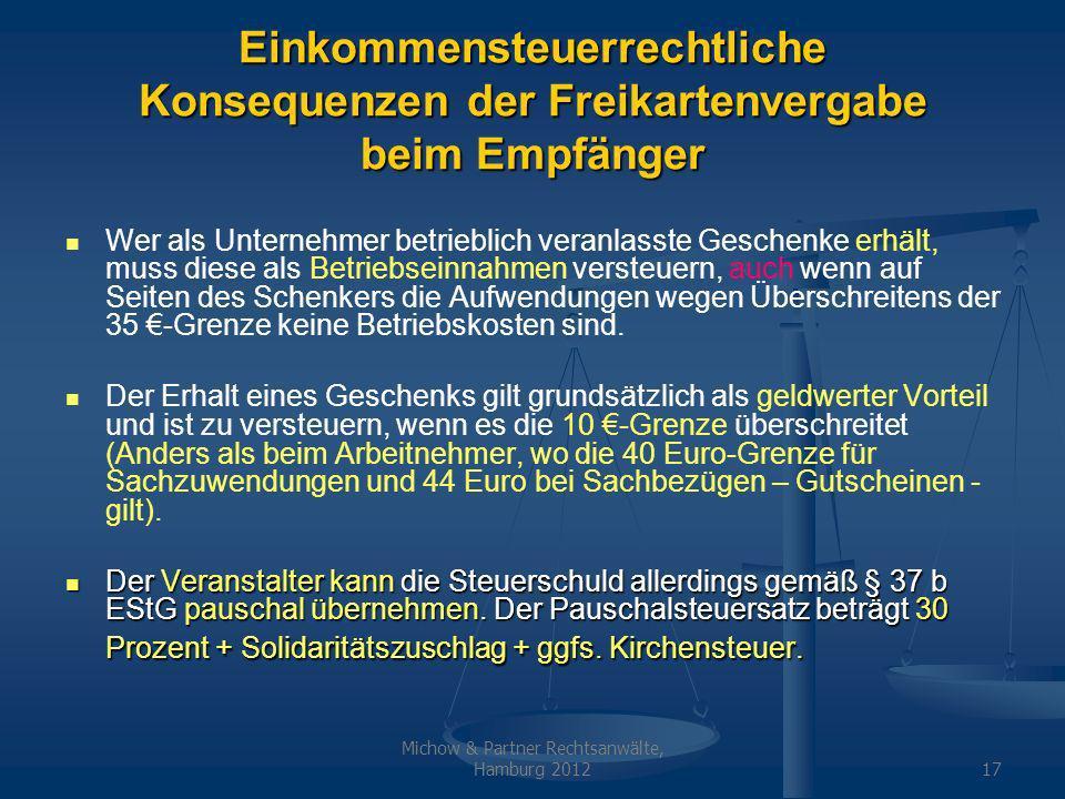 Michow & Partner Rechtsanwälte, Hamburg 201217 Einkommensteuerrechtliche Konsequenzen der Freikartenvergabe beim Empfänger Wer als Unternehmer betrieblich veranlasste Geschenke erhält, muss diese als Betriebseinnahmen versteuern, auch wenn auf Seiten des Schenkers die Aufwendungen wegen Überschreitens der 35 -Grenze keine Betriebskosten sind.