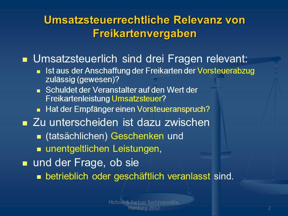 Michow & Partner Rechtsanwälte, Hamburg 20122 Umsatzsteuerrechtliche Relevanz von Freikartenvergaben Umsatzsteuerlich sind drei Fragen relevant: Ist aus der Anschaffung der Freikarten der Vorsteuerabzug zulässig (gewesen).
