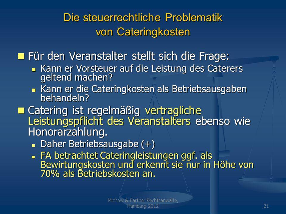 Michow & Partner Rechtsanwälte, Hamburg 201221 Die steuerrechtliche Problematik von Cateringkosten Für den Veranstalter stellt sich die Frage: Für den Veranstalter stellt sich die Frage: Kann er Vorsteuer auf die Leistung des Caterers geltend machen.