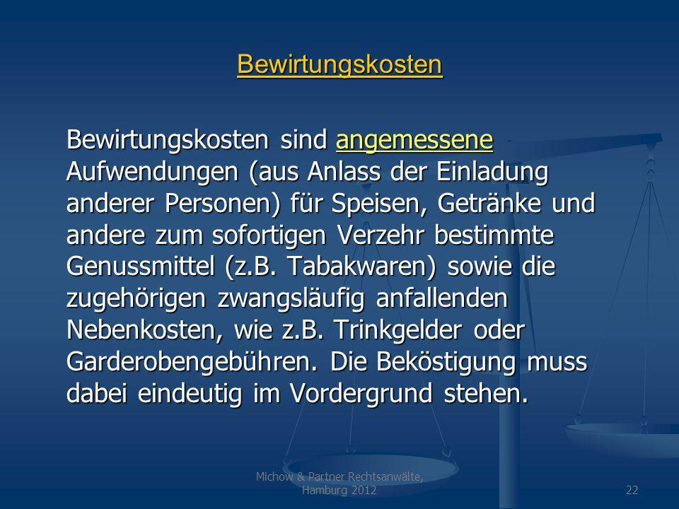 Michow & Partner Rechtsanwälte, Hamburg 201222 Bewirtungskosten Bewirtungskosten sind angemessene Aufwendungen (aus Anlass der Einladung anderer Personen) für Speisen, Getränke und andere zum sofortigen Verzehr bestimmte Genussmittel (z.B.