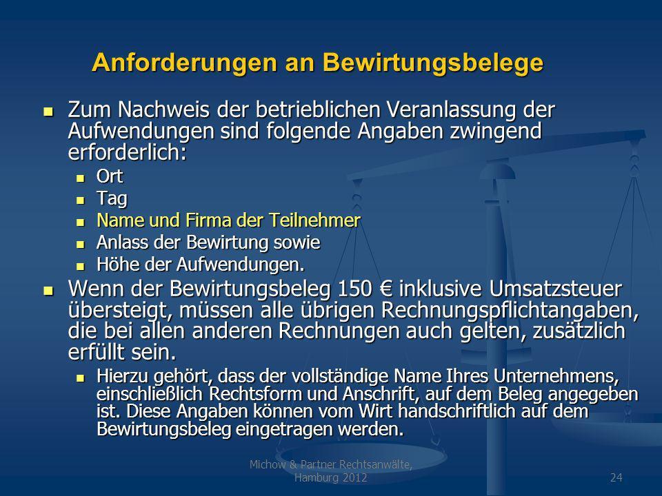 Michow & Partner Rechtsanwälte, Hamburg 201224 Anforderungen an Bewirtungsbelege Zum Nachweis der betrieblichen Veranlassung der Aufwendungen sind folgende Angaben zwingend erforderlich: Zum Nachweis der betrieblichen Veranlassung der Aufwendungen sind folgende Angaben zwingend erforderlich: Ort Ort Tag Tag Name und Firma der Teilnehmer Name und Firma der Teilnehmer Anlass der Bewirtung sowie Anlass der Bewirtung sowie Höhe der Aufwendungen.