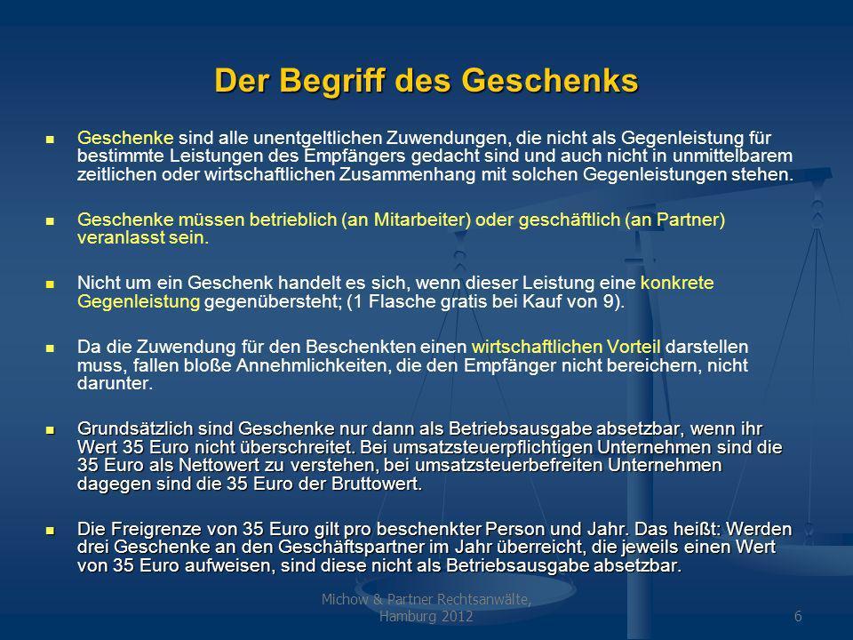 Michow & Partner Rechtsanwälte, Hamburg 20126 Der Begriff des Geschenks Geschenke sind alle unentgeltlichen Zuwendungen, die nicht als Gegenleistung für bestimmte Leistungen des Empfängers gedacht sind und auch nicht in unmittelbarem zeitlichen oder wirtschaftlichen Zusammenhang mit solchen Gegenleistungen stehen.
