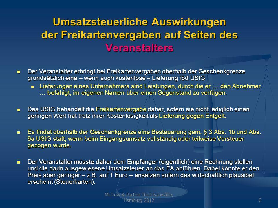 Michow & Partner Rechtsanwälte, Hamburg 20128 Umsatzsteuerliche Auswirkungen der Freikartenvergaben auf Seiten des Veranstalters Der Veranstalter erbringt bei Freikartenvergaben oberhalb der Geschenkgrenze grundsätzlich eine – wenn auch kostenlose – Lieferung iSd UStG Der Veranstalter erbringt bei Freikartenvergaben oberhalb der Geschenkgrenze grundsätzlich eine – wenn auch kostenlose – Lieferung iSd UStG Lieferungen eines Unternehmers sind Leistungen, durch die er … den Abnehmer … befähigt, im eigenen Namen über einen Gegenstand zu verfügen.