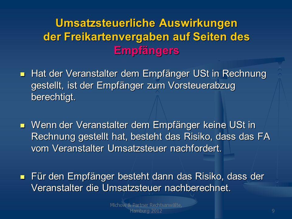 Michow & Partner Rechtsanwälte, Hamburg 20129 Umsatzsteuerliche Auswirkungen der Freikartenvergaben auf Seiten des Empfängers Hat der Veranstalter dem Empfänger USt in Rechnung gestellt, ist der Empfänger zum Vorsteuerabzug berechtigt.