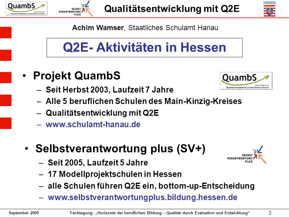 September 2009 Fachtagung: Horizonte der beruflichen Bildung – Qualität durch Evaluation und Entwicklung 2 Qualitätsentwicklung mit Q2E Selbstverantwortung plus (SV+) –Seit 2005, Laufzeit 5 Jahre –17 Modellprojektschulen in Hessen –alle Schulen führen Q2E ein, bottom-up-Entscheidung –www.selbstverantwortungplus.bildung.hessen.de Q2E- Aktivitäten in Hessen Projekt QuambS –Seit Herbst 2003, Laufzeit 7 Jahre –Alle 5 beruflichen Schulen des Main-Kinzig-Kreises –Qualitätsentwicklung mit Q2E –www.schulamt-hanau.de Achim Wamser, Staatliches Schulamt Hanau