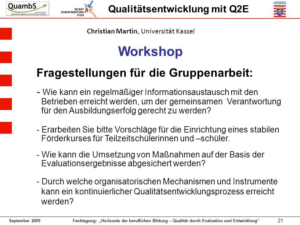 September 2009 Fachtagung: Horizonte der beruflichen Bildung – Qualität durch Evaluation und Entwicklung 21 Qualitätsentwicklung mit Q2E Workshop Fragestellungen für die Gruppenarbeit: - Wie kann ein regelmäßiger Informationsaustausch mit den Betrieben erreicht werden, um der gemeinsamen Verantwortung für den Ausbildungserfolg gerecht zu werden.
