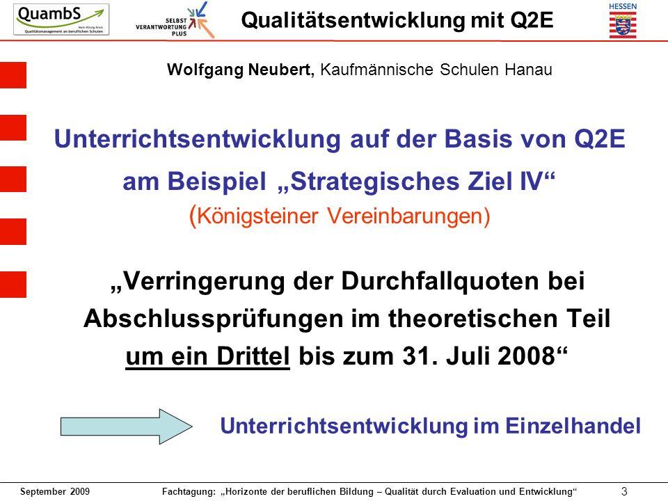 September 2009 Fachtagung: Horizonte der beruflichen Bildung – Qualität durch Evaluation und Entwicklung 3 Qualitätsentwicklung mit Q2E Unterrichtsentwicklung auf der Basis von Q2E am Beispiel Strategisches Ziel IV ( Königsteiner Vereinbarungen) Verringerung der Durchfallquoten bei Abschlussprüfungen im theoretischen Teil um ein Drittel bis zum 31.