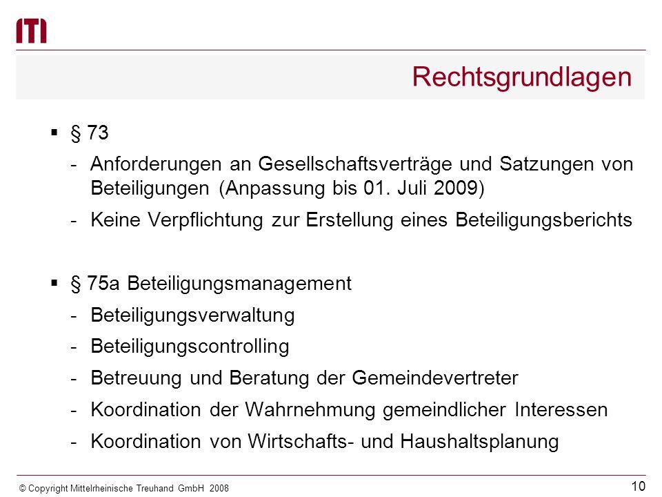 9 © Copyright Mittelrheinische Treuhand GmbH 2008 Rechtsgrundlagen § 64 Sondervermögen Verpflichtung zur Führung einer Sonderrechnung -Eigenbetriebe (Es gelten nur die §§ 43, 44, 49, 52 bis 57 entsprechend) -Städtebauliches Sondervermögen -Nicht unbedeutende nicht rechtsfähige örtliche Stiftungen -Sonstiges Sondervermögen, für das aufgrund eines Ge- setzes oder durch Gesetz eine Sonderrechnung zu führen ist -außer Eigenbetriebe, grundsätzliche Beachtung des 4.