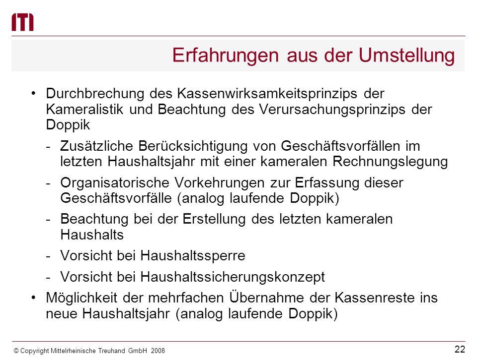 21 © Copyright Mittelrheinische Treuhand GmbH 2008 Erfahrungen aus der Umstellung Zeitlich unbefristet niedergeschlagene Forderungen sind auf den Personenkonten nachzuweisen -Sofern in Vorjahren Sollstellungen korrigiert wurden, ist dies zu bereinigen; eine entsprechende Einzelrestebereinigung ist vorzunehmen Verjährte Forderungen sind auszubuchen Forderungen, deren Einbringung rechtlich und tatsächlich unmöglich ist (§ 44 Landesverwaltungsverfahrensgesetz) können ausgebucht werden Pauschale Restebereinigungen sind vorzunehmen Keine Bereinigung von Kassenresten bei Forderungen gegenüber öffentlich-rechtlichen Körperschaften aufgrund mangelnder Bonität