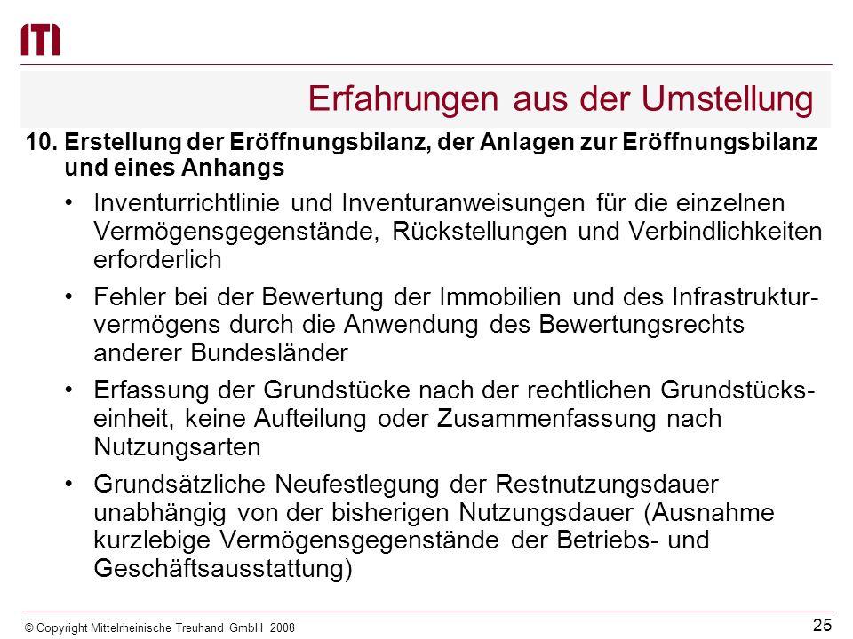 24 © Copyright Mittelrheinische Treuhand GmbH 2008 Erfahrungen aus der Umstellung Haushaltsvermerk zur -Zweckbindung von Erträgen und Einzahlungen (§ 13 GemHVO-Doppik) -Einschränkung der gegenseitigen Deckungsfähigkeit der laufenden Aufwendungen und Auszahlungen innerhalb eines Teilhaushalts (§ 14 Abs.