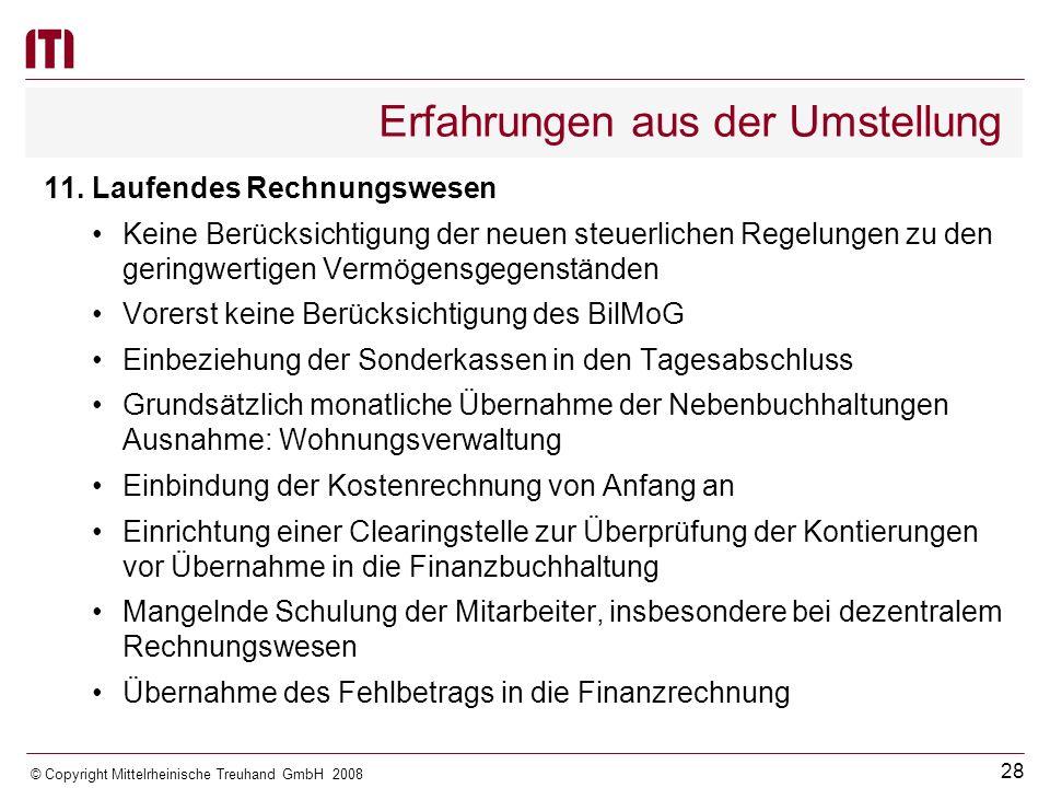 27 © Copyright Mittelrheinische Treuhand GmbH 2008 Erfahrungen aus der Umstellung Rückstellungen für Altersteilzeit, Urlaub und Überstunden sind zwingend personenbezogen zu bilden (Ausnahme: soweit Gruppenbildung zulässig ist) Grundsätzlich keine Geringfügigkeitsgrenze bei Rückstellungen Kassenkredite sind aufzuteilen -Zwischenfinanzierung von Ein- und Auszahlungen aus der Investitionstätigkeit -Zwischenfinanzierung von laufenden Ein- und Auszahlungen -Sonstige Erfassung der Grabnutzungsentgelte Probleme bei der Abgrenzung von Forderungen, Verbindlich- keiten, Rückstellungen und Rechnungsabgrenzungsposten Fehlender Anhang